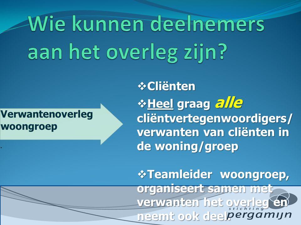  Cliënten  Heel graag alle cliëntvertegenwoordigers/ verwanten van cliënten in de woning/groep  Teamleider woongroep, organiseert samen met verwanten het overleg en neemt ook deel.