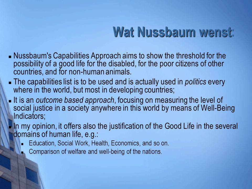 Wat Nussbaum wenst Wat Nussbaum wenst: Nussbaum s Capabilities Approach aims to show the threshold for the possibility of a good life for the disabled, for the poor citizens of other countries, and for non-human animals.