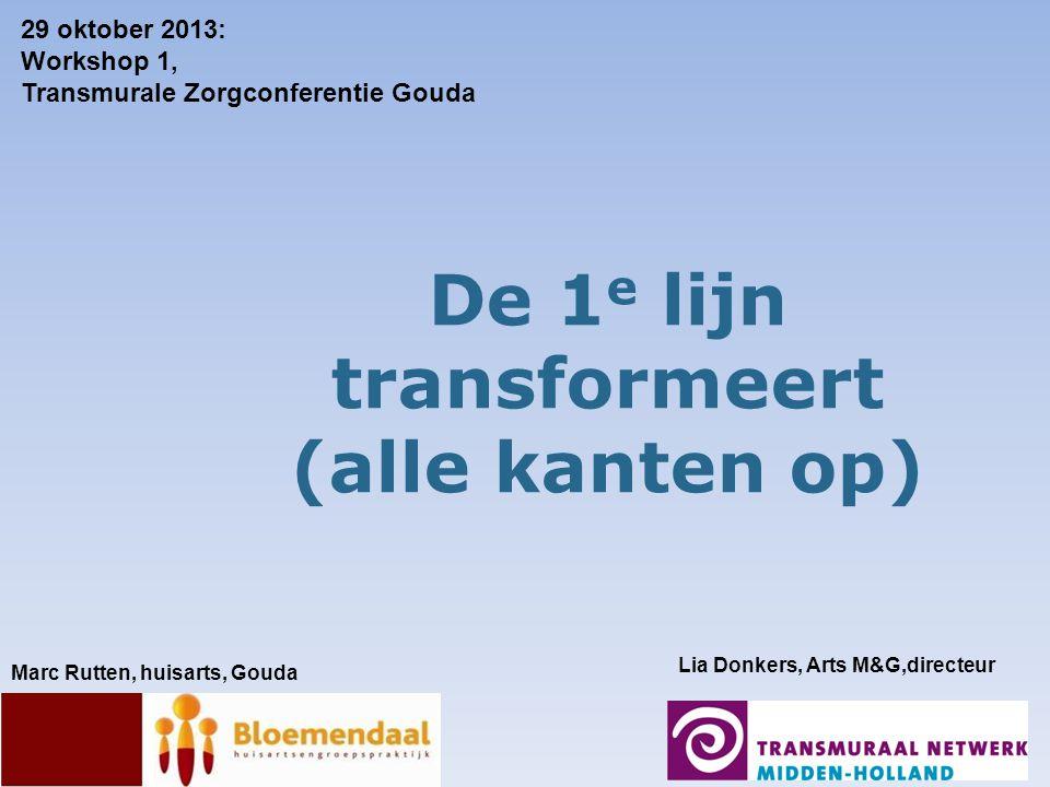 De 1 e lijn transformeert (alle kanten op) Marc Rutten, huisarts, Gouda Lia Donkers, Arts M&G,directeur 29 oktober 2013: Workshop 1, Transmurale Zorgconferentie Gouda