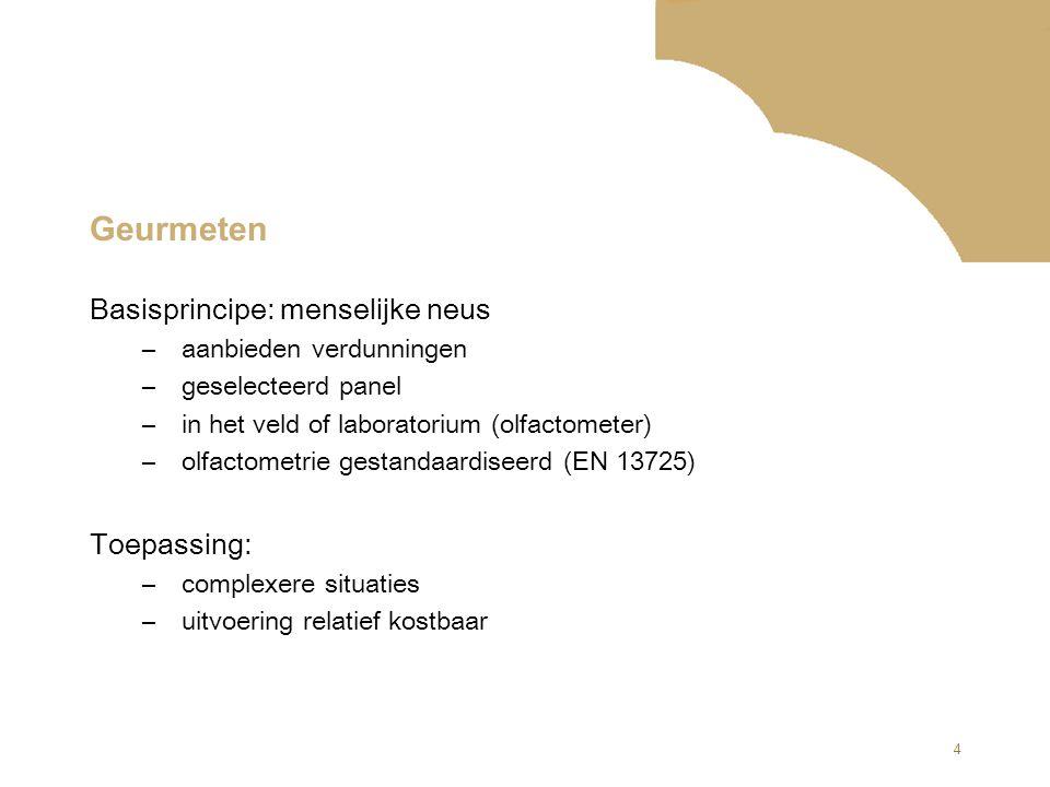 4 Geurmeten Basisprincipe: menselijke neus –aanbieden verdunningen –geselecteerd panel –in het veld of laboratorium (olfactometer) –olfactometrie gestandaardiseerd (EN 13725) Toepassing: –complexere situaties –uitvoering relatief kostbaar