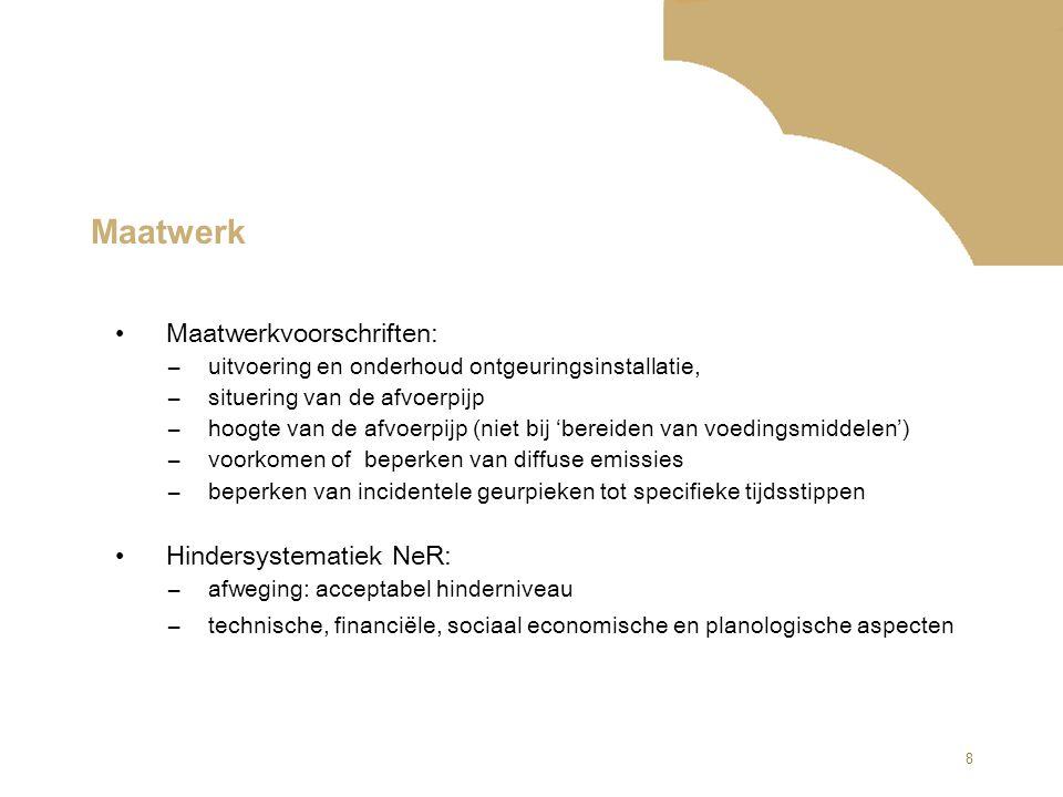 8 Maatwerk Maatwerkvoorschriften: –uitvoering en onderhoud ontgeuringsinstallatie, –situering van de afvoerpijp –hoogte van de afvoerpijp (niet bij 'bereiden van voedingsmiddelen') –voorkomen of beperken van diffuse emissies –beperken van incidentele geurpieken tot specifieke tijdsstippen Hindersystematiek NeR: –afweging: acceptabel hinderniveau –technische, financiële, sociaal economische en planologische aspecten