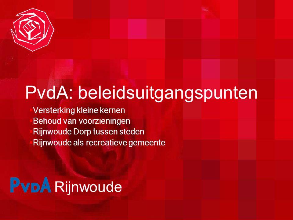 Rijnwoude PvdA: beleidsuitgangspunten  Versterking kleine kernen  Behoud van voorzieningen  Rijnwoude Dorp tussen steden  Rijnwoude als recreatieve gemeente