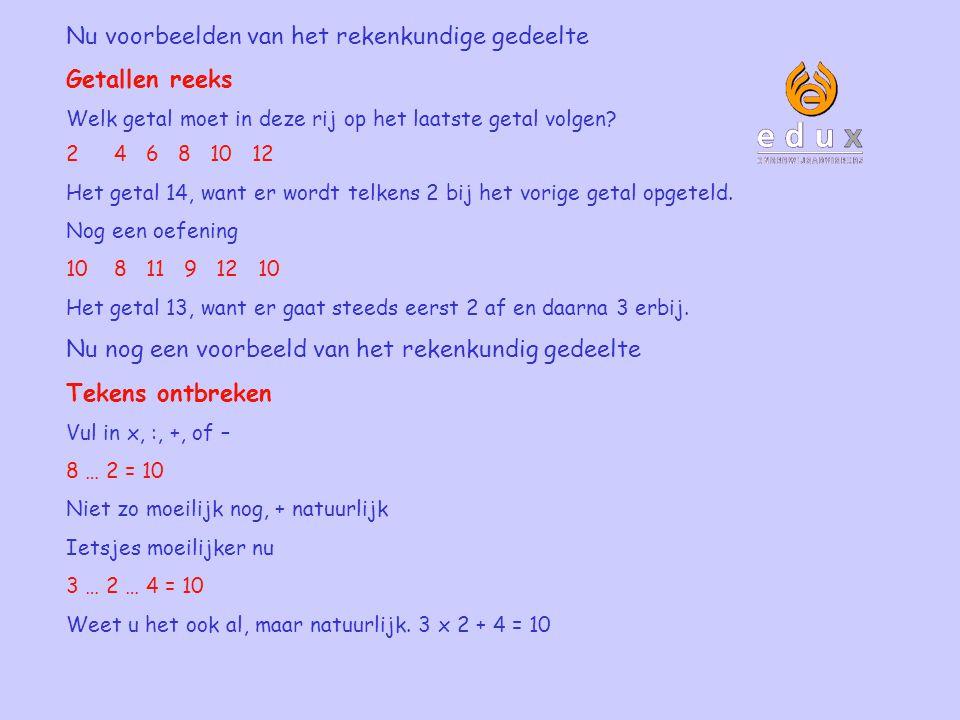 Nu voorbeelden van het rekenkundige gedeelte Getallen reeks Welk getal moet in deze rij op het laatste getal volgen? 24 6 8 10 12 Het getal 14, want e