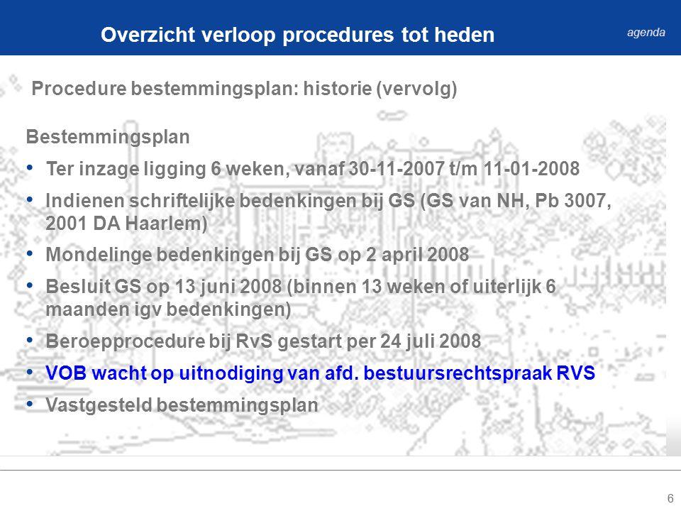 66 Procedure bestemmingsplan: historie (vervolg) Overzicht verloop procedures tot heden agenda Bestemmingsplan Ter inzage ligging 6 weken, vanaf 30-11-2007 t/m 11-01-2008 Indienen schriftelijke bedenkingen bij GS (GS van NH, Pb 3007, 2001 DA Haarlem) Mondelinge bedenkingen bij GS op 2 april 2008 Besluit GS op 13 juni 2008 (binnen 13 weken of uiterlijk 6 maanden igv bedenkingen) Beroepprocedure bij RvS gestart per 24 juli 2008 VOB wacht op uitnodiging van afd.
