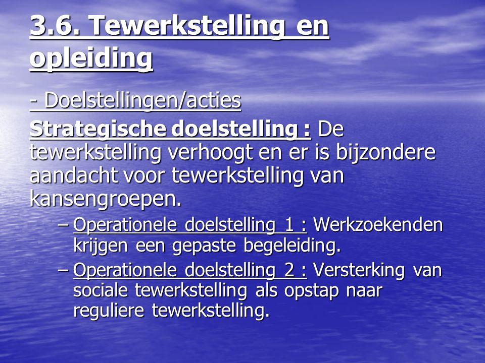 3.6. Tewerkstelling en opleiding - Doelstellingen/acties Strategische doelstelling : De tewerkstelling verhoogt en er is bijzondere aandacht voor tewe