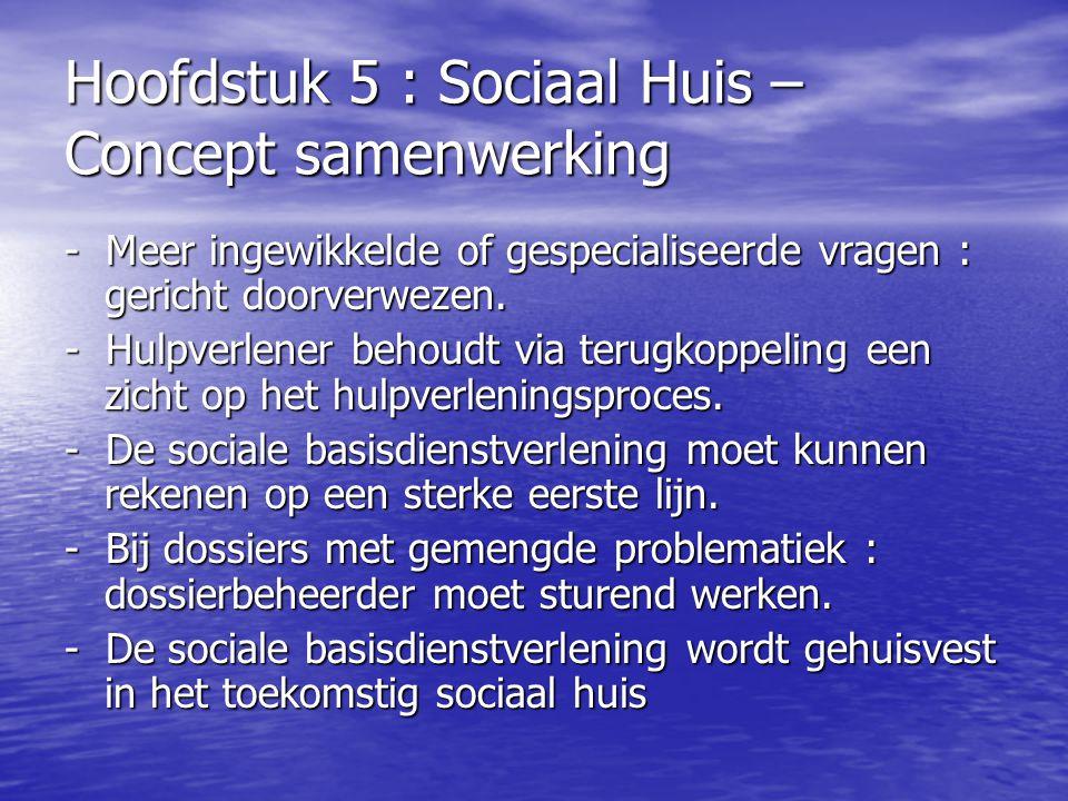Hoofdstuk 5 : Sociaal Huis – Concept samenwerking - Meer ingewikkelde of gespecialiseerde vragen : gericht doorverwezen. - Hulpverlener behoudt via te