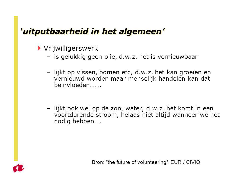 'uitputbaarheid in het algemeen'  Vrijwilligerswerk –is gelukkig geen olie, d.w.z.