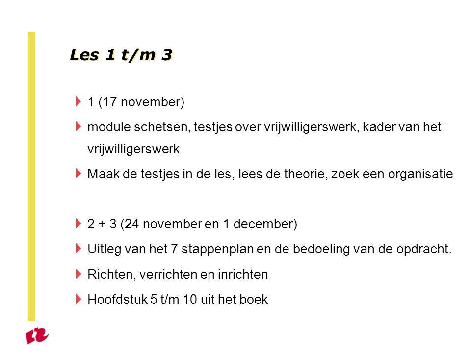 Les 1 t/m 3  1 (17 november)  module schetsen, testjes over vrijwilligerswerk, kader van het vrijwilligerswerk  Maak de testjes in de les, lees de theorie, zoek een organisatie  2 + 3 (24 november en 1 december)  Uitleg van het 7 stappenplan en de bedoeling van de opdracht.