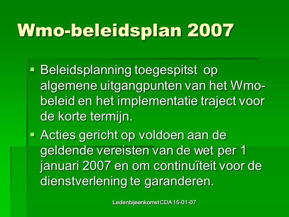Ledenbijeenkomst CDA 15-01-07 Wmo-beleidsplan 2007  Beleidsplanning toegespitst op algemene uitgangpunten van het Wmo- beleid en het implementatie traject voor de korte termijn.