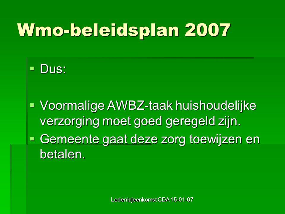 Ledenbijeenkomst CDA 15-01-07 Wmo-beleidsplan 2007  Dus:  Voormalige AWBZ-taak huishoudelijke verzorging moet goed geregeld zijn.