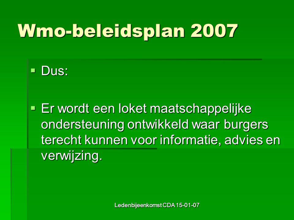 Ledenbijeenkomst CDA 15-01-07 Wmo-beleidsplan 2007  Dus:  Er wordt een loket maatschappelijke ondersteuning ontwikkeld waar burgers terecht kunnen voor informatie, advies en verwijzing.