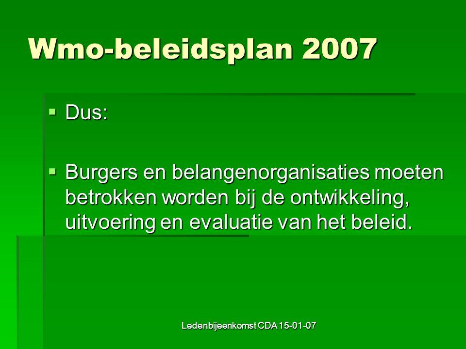 Ledenbijeenkomst CDA 15-01-07 Wmo-beleidsplan 2007  Dus:  Burgers en belangenorganisaties moeten betrokken worden bij de ontwikkeling, uitvoering en evaluatie van het beleid.