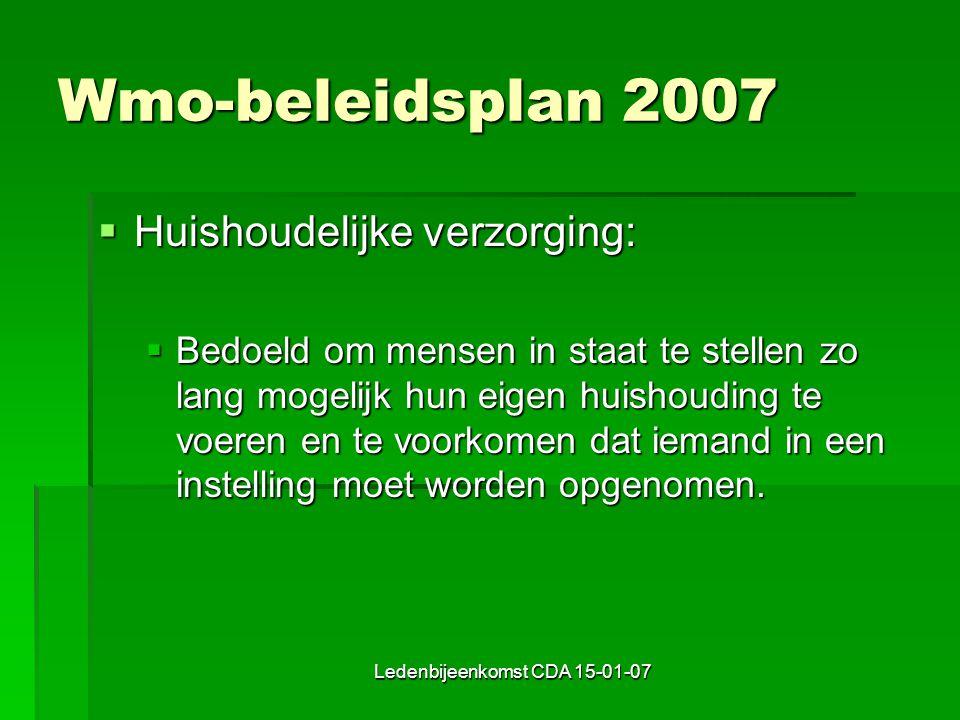 Ledenbijeenkomst CDA 15-01-07 Wmo-beleidsplan 2007  Huishoudelijke verzorging:  Bedoeld om mensen in staat te stellen zo lang mogelijk hun eigen huishouding te voeren en te voorkomen dat iemand in een instelling moet worden opgenomen.