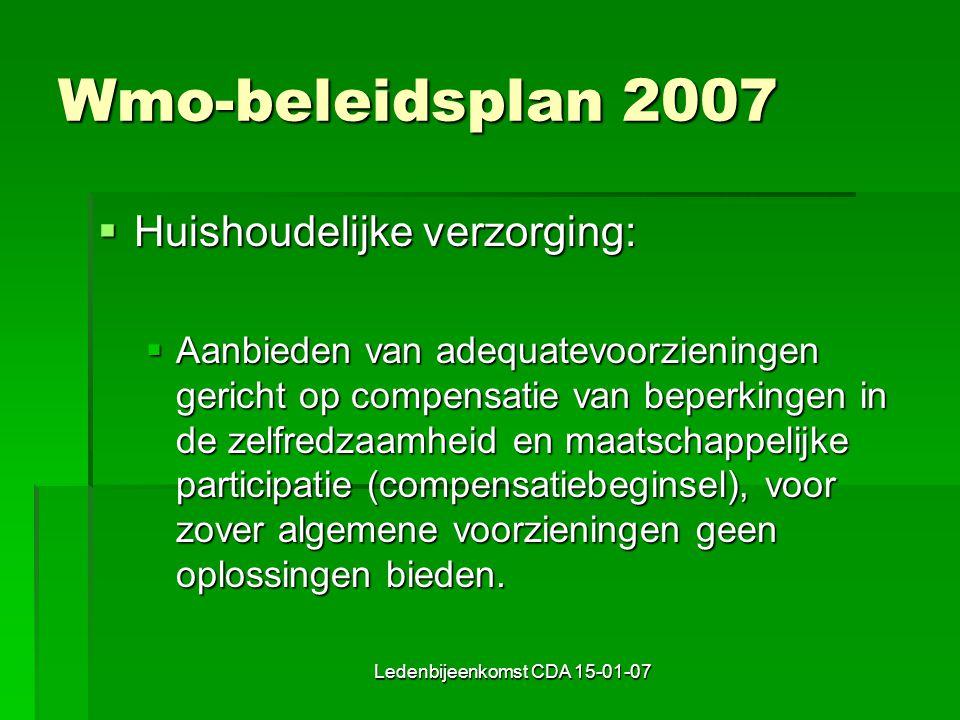 Ledenbijeenkomst CDA 15-01-07 Wmo-beleidsplan 2007  Huishoudelijke verzorging:  Aanbieden van adequatevoorzieningen gericht op compensatie van beperkingen in de zelfredzaamheid en maatschappelijke participatie (compensatiebeginsel), voor zover algemene voorzieningen geen oplossingen bieden.