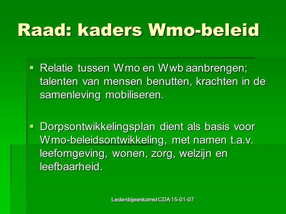 Ledenbijeenkomst CDA 15-01-07 Raad: kaders Wmo-beleid  Relatie tussen Wmo en Wwb aanbrengen; talenten van mensen benutten, krachten in de samenleving mobiliseren.