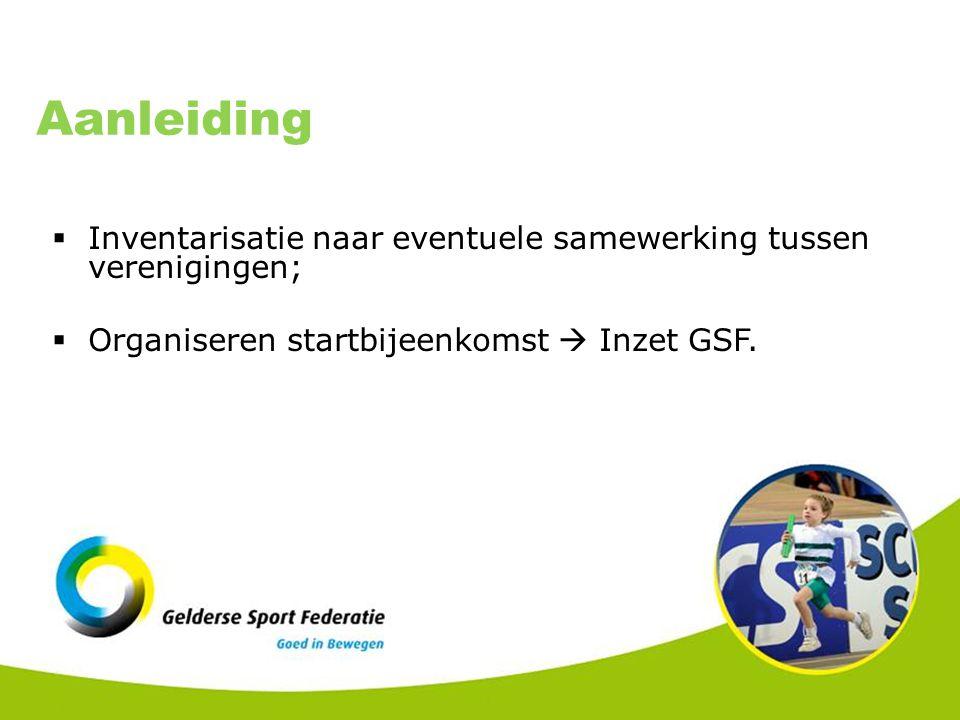 Aanleiding  Inventarisatie naar eventuele samewerking tussen verenigingen;  Organiseren startbijeenkomst  Inzet GSF.