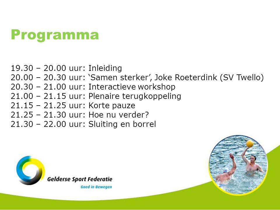 Programma 19.30 – 20.00 uur: Inleiding 20.00 – 20.30 uur: 'Samen sterker', Joke Roeterdink (SV Twello) 20.30 – 21.00 uur: Interactieve workshop 21.00 – 21.15 uur: Plenaire terugkoppeling 21.15 – 21.25 uur: Korte pauze 21.25 – 21.30 uur: Hoe nu verder.