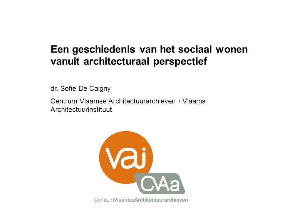 Een geschiedenis van het sociaal wonen vanuit architecturaal perspectief dr. Sofie De Caigny Centrum Vlaamse Architectuurarchieven / Vlaams Architectu