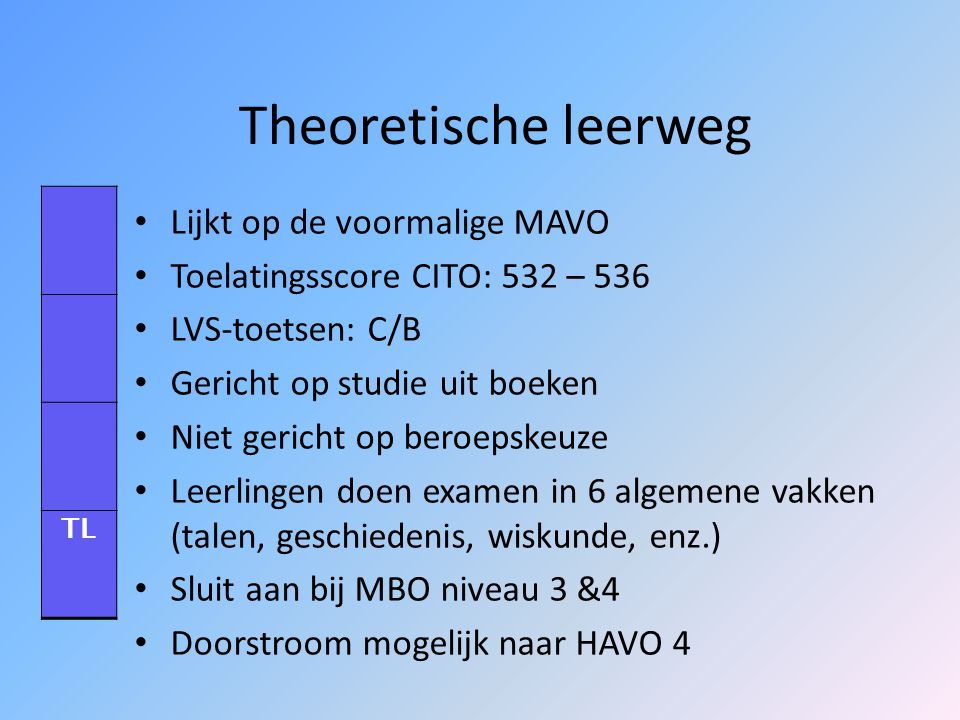 Leerwegen in het VMBO Theoretische leerweg (TL) Gemengde leerweg (GL) Kaderberoepsgerichte leerweg (KBL) Basisberoepsgerichte leerweg (BBL) VMBO TLGLKBLBBL