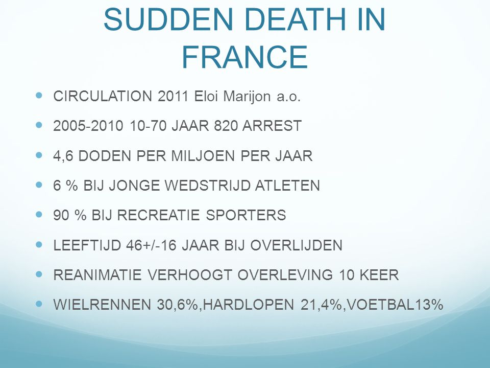 SPORTS-RELATED SUDDEN DEATH IN FRANCE CIRCULATION 2011 Eloi Marijon a.o. 2005-2010 10-70 JAAR 820 ARREST 4,6 DODEN PER MILJOEN PER JAAR 6 % BIJ JONGE