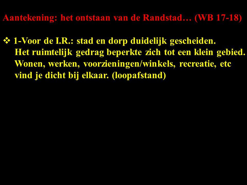 Aantekening: het ontstaan van de Randstad… (WB 17-18)  1-Voor de I.R.: stad en dorp duidelijk gescheiden. Het ruimtelijk gedrag beperkte zich tot een