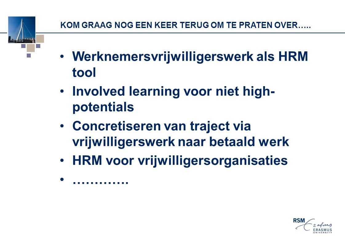 KOM GRAAG NOG EEN KEER TERUG OM TE PRATEN OVER….. Werknemersvrijwilligerswerk als HRM tool Involved learning voor niet high- potentials Concretiseren