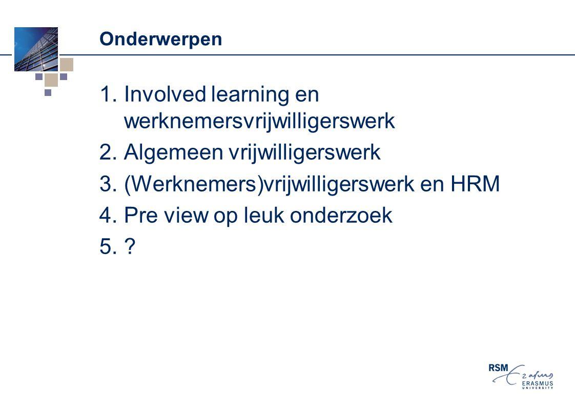 Onderwerpen 1.Involved learning en werknemersvrijwilligerswerk 2.Algemeen vrijwilligerswerk 3.(Werknemers)vrijwilligerswerk en HRM 4.Pre view op leuk
