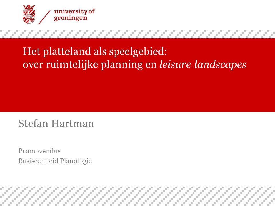 Het platteland als speelgebied: over ruimtelijke planning en leisure landscapes Stefan Hartman Promovendus Basiseenheid Planologie
