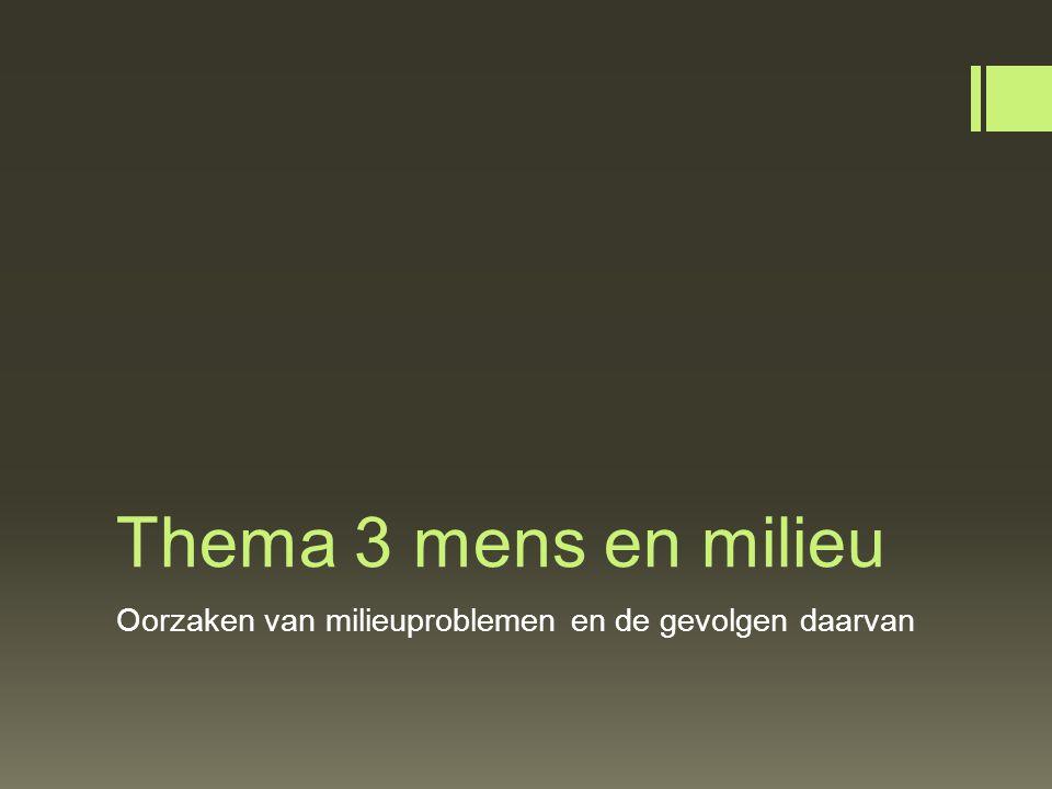 Thema 3 mens en milieu Oorzaken van milieuproblemen en de gevolgen daarvan