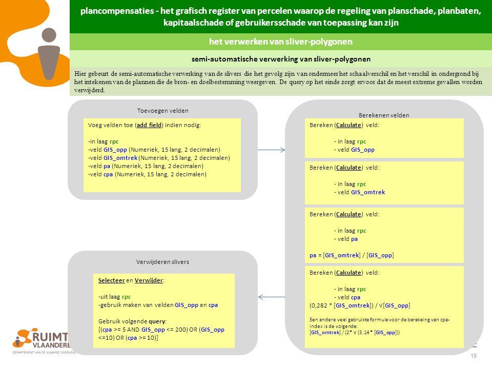 19 Verwijderen slivers Berekenen velden Toevoegen velden Voeg velden toe (add field) indien nodig: -in laag rpc -veld GIS_opp (Numeriek, 15 lang, 2 de