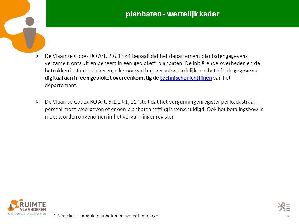 32 planbaten - wettelijk kader  De Vlaamse Codex RO Art. 2.6.13 §1 bepaalt dat het departement planbatengegevens verzamelt, ontsluit en beheert in ee