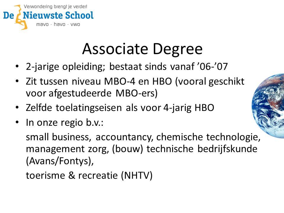Associate Degree 2-jarige opleiding; bestaat sinds vanaf '06-'07 Zit tussen niveau MBO-4 en HBO (vooral geschikt voor afgestudeerde MBO-ers) Zelfde toelatingseisen als voor 4-jarig HBO In onze regio b.v.: small business, accountancy, chemische technologie, management zorg, (bouw) technische bedrijfskunde (Avans/Fontys), toerisme & recreatie (NHTV)