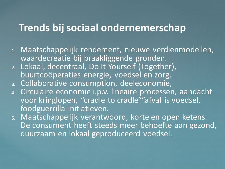 Trends bij sociaal ondernemerschap 1. 1. Maatschappelijk rendement, nieuwe verdienmodellen, waardecreatie bij braakliggende gronden. 2. 2. Lokaal, dec