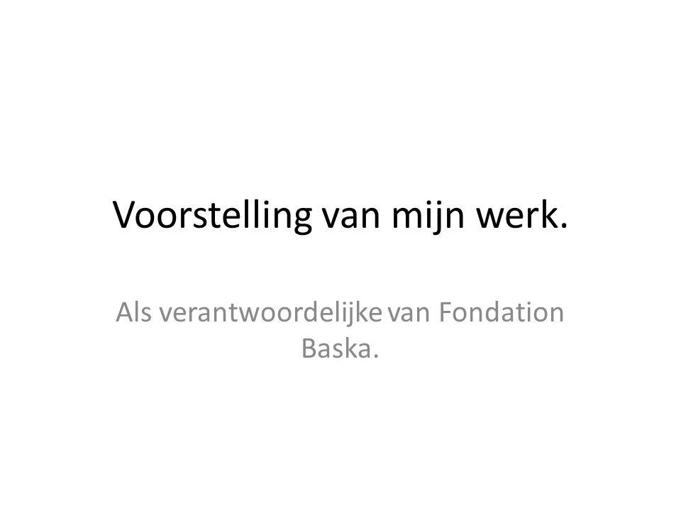 Voorstelling van mijn werk. Als verantwoordelijke van Fondation Baska.
