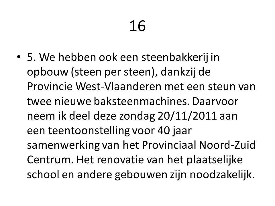 16 5. We hebben ook een steenbakkerij in opbouw (steen per steen), dankzij de Provincie West-Vlaanderen met een steun van twee nieuwe baksteenmachines