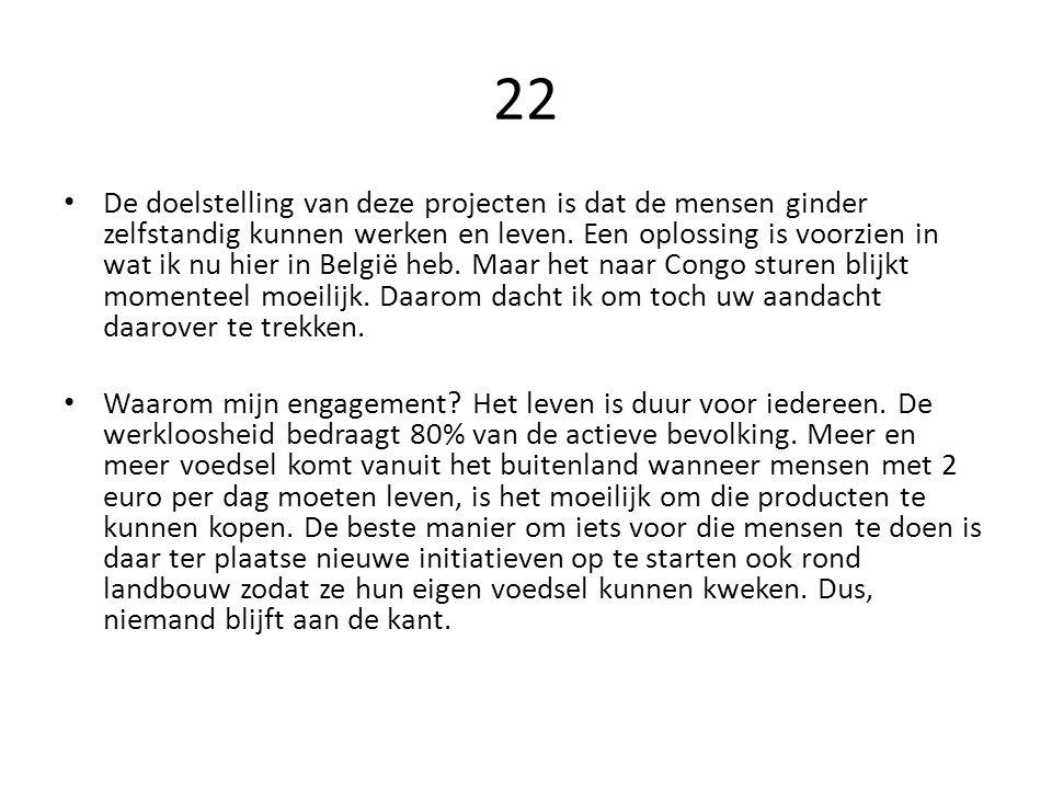 22 De doelstelling van deze projecten is dat de mensen ginder zelfstandig kunnen werken en leven. Een oplossing is voorzien in wat ik nu hier in Belgi