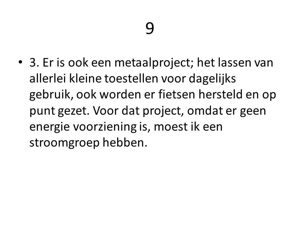 9 3. Er is ook een metaalproject; het lassen van allerlei kleine toestellen voor dagelijks gebruik, ook worden er fietsen hersteld en op punt gezet. V