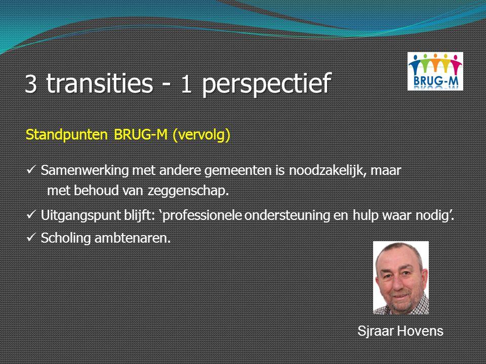3 transities - 1 perspectief Standpunten BRUG-M (vervolg) Samenwerking met andere gemeenten is noodzakelijk, maar met behoud van zeggenschap. Uitgangs