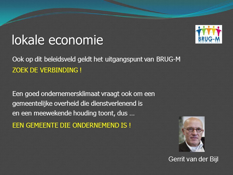 lokale economie Gerrit van der Bijl Ook op dit beleidsveld geldt het uitgangspunt van BRUG-M ZOEK DE VERBINDING ! Een goed ondernemersklimaat vraagt o