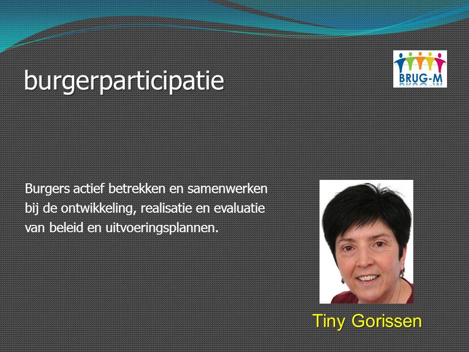 burgerparticipatie Tiny Gorissen Burgers actief betrekken en samenwerken bij de ontwikkeling, realisatie en evaluatie van beleid en uitvoeringsplannen
