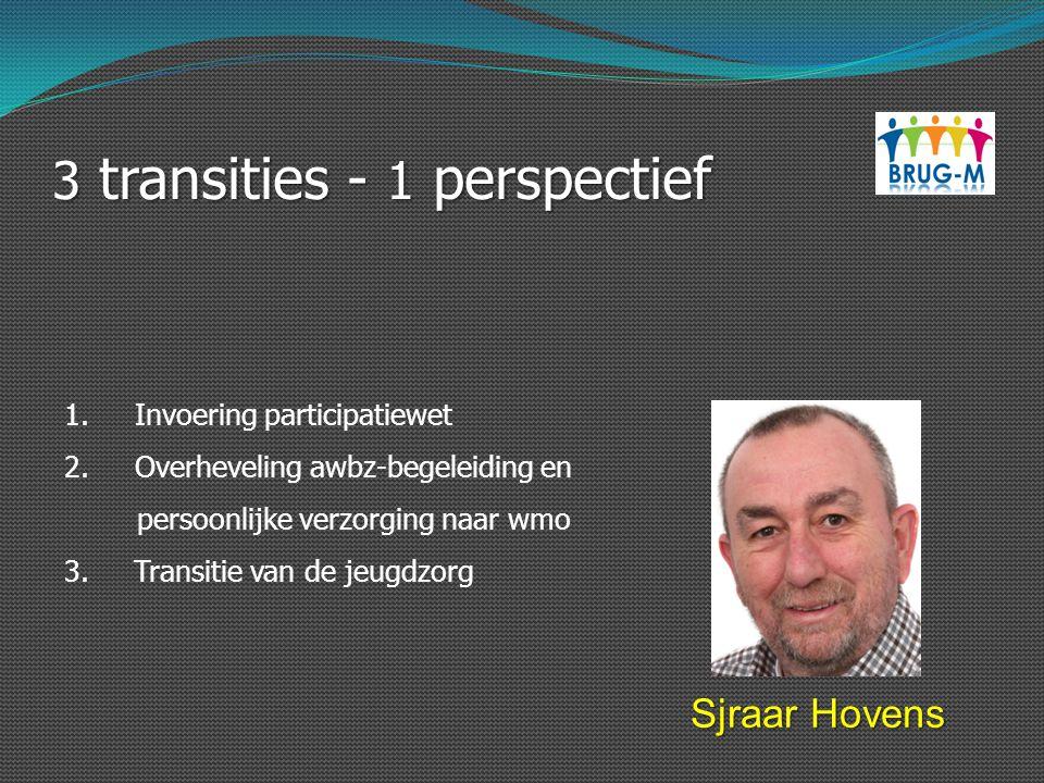 3 transities - 1 perspectief Sjraar Hovens 1. Invoering participatiewet 2. Overheveling awbz-begeleiding en persoonlijke verzorging naar wmo 3. Transi