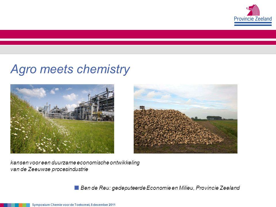 Ben de Reu: gedeputeerde Economie en Milieu, Provincie Zeeland Agro meets chemistry Symposium Chemie voor de Toekomst, 8 december 2011 kansen voor een duurzame economische ontwikkeling van de Zeeuwse procesindustrie
