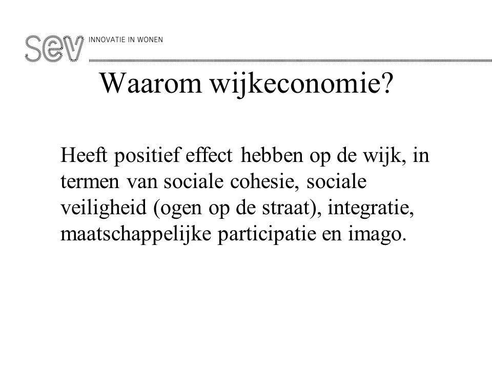 Waarom wijkeconomie? Heeft positief effect hebben op de wijk, in termen van sociale cohesie, sociale veiligheid (ogen op de straat), integratie, maats