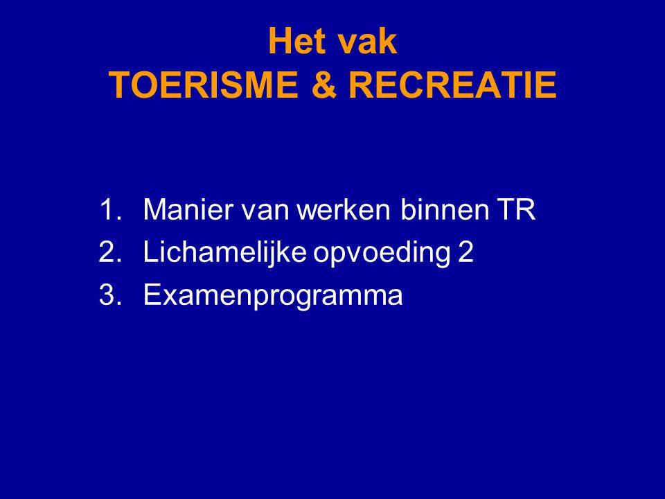 Het vak TOERISME & RECREATIE 1.Manier van werken binnen TR 2.Lichamelijke opvoeding 2 3.Examenprogramma