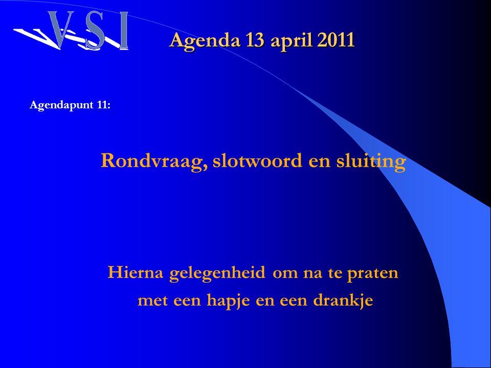 Agenda 13 april 2011 Agendapunt 11: Rondvraag, slotwoord en sluiting Hierna gelegenheid om na te praten met een hapje en een drankje