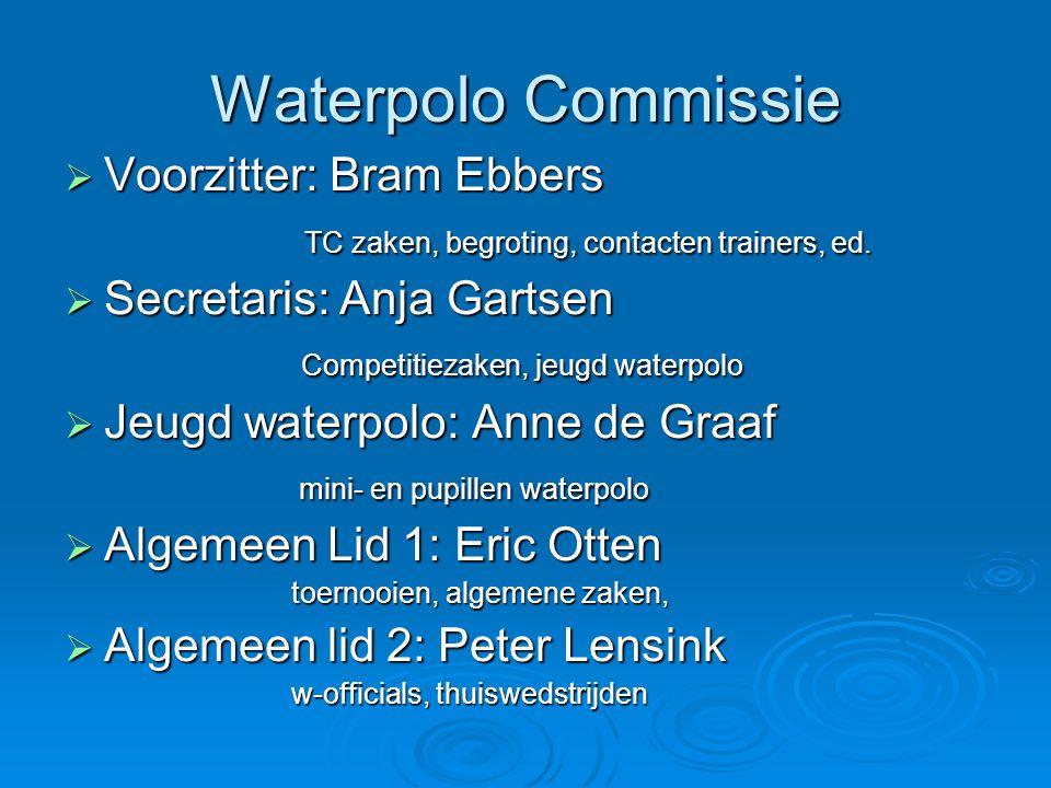 Waterpolo Commissie  Voorzitter: Bram Ebbers TC zaken, begroting, contacten trainers, ed. TC zaken, begroting, contacten trainers, ed.  Secretaris:
