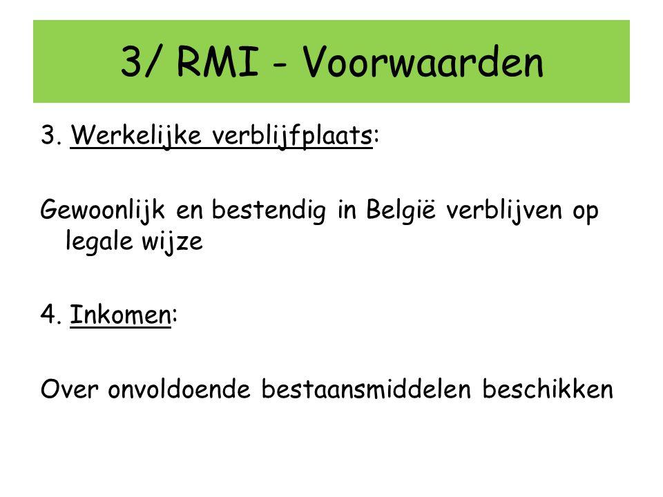 3/ RMI - Voorwaarden 3. Werkelijke verblijfplaats: Gewoonlijk en bestendig in België verblijven op legale wijze 4. Inkomen: Over onvoldoende bestaansm
