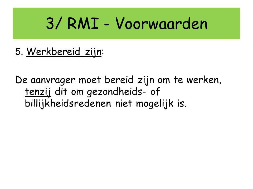3/ RMI - Voorwaarden 5. Werkbereid zijn: De aanvrager moet bereid zijn om te werken, tenzij dit om gezondheids- of billijkheidsredenen niet mogelijk i