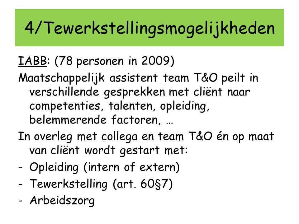 4/Tewerkstellingsmogelijkheden IABB: (78 personen in 2009) Maatschappelijk assistent team T&O peilt in verschillende gesprekken met cliënt naar compet