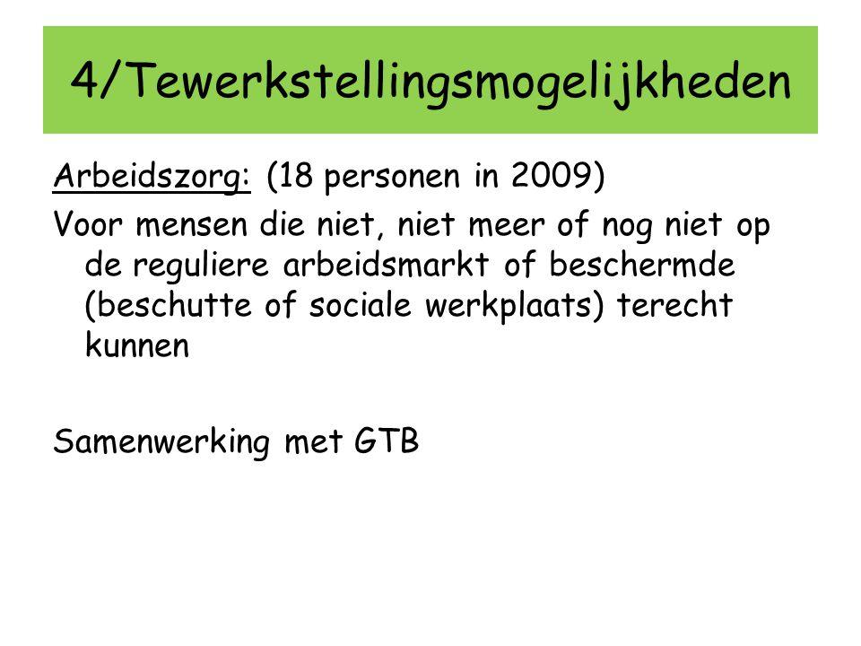 4/Tewerkstellingsmogelijkheden Arbeidszorg: (18 personen in 2009) Voor mensen die niet, niet meer of nog niet op de reguliere arbeidsmarkt of bescherm